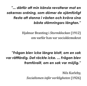 """""""...därför att min känsla revolterar mot en sakernas ordning, som dömer de ojämförligt flesta att stanna i växten och kväva sina bästa stämningars längtan."""" - Hjalmar Branting i Stormklockan (1912) om varför han var socialdemokrat. """"Frågan blev icke längre blott, om en sak var rättfärdig. Det räckte icke. ... Frågan blev framför allt, om en sak var möjlig."""" - Nils Karleby, Socialismen inför verkligheten (1926)"""